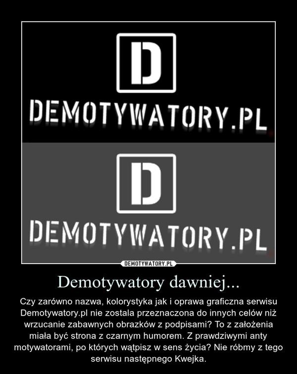 Demotywatory dawniej... – Czy zarówno nazwa, kolorystyka jak i oprawa graficzna serwisu Demotywatory.pl nie zostala przeznaczona do innych celów niż wrzucanie zabawnych obrazków z podpisami? To z założenia miała być strona z czarnym humorem. Z prawdziwymi anty motywatorami, po których wątpisz w sens życia? Nie róbmy z tego serwisu następnego Kwejka.
