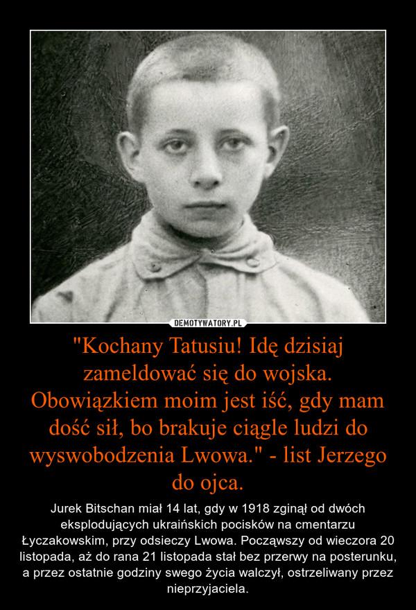 """""""Kochany Tatusiu! Idę dzisiaj zameldować się do wojska. Obowiązkiem moim jest iść, gdy mam dość sił, bo brakuje ciągle ludzi do wyswobodzenia Lwowa."""" - list Jerzego do ojca. – Jurek Bitschan miał 14 lat, gdy w 1918 zginął od dwóch eksplodujących ukraińskich pocisków na cmentarzu Łyczakowskim, przy odsieczy Lwowa. Począwszy od wieczora 20 listopada, aż do rana 21 listopada stał bez przerwy na posterunku, a przez ostatnie godziny swego życia walczył, ostrzeliwany przez nieprzyjaciela."""