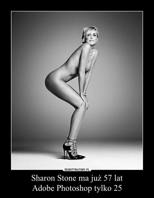Sharon Stone ma już 57 latAdobe Photoshop tylko 25 –