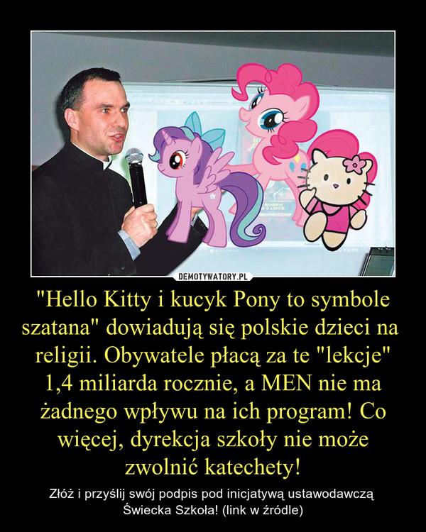 """""""Hello Kitty i kucyk Pony to symbole szatana"""" dowiadują się polskie dzieci na  religii. Obywatele płacą za te """"lekcje"""" 1,4 miliarda rocznie, a MEN nie ma żadnego wpływu na ich program! Co więcej, dyrekcja szkoły nie może zwolnić katechety! – Złóż i przyślij swój podpis pod inicjatywą ustawodawczą Świecka Szkoła! (link w źródle)"""
