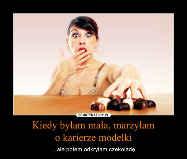 Kiedy byłam mała, marzyłamo karierze modelki – ...ale potem odkryłam czekoladę