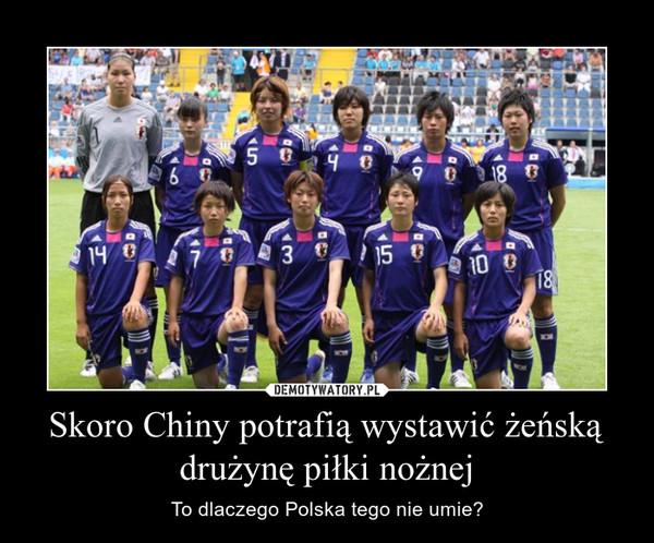 Skoro Chiny potrafią wystawić żeńską drużynę piłki nożnej – To dlaczego Polska tego nie umie?