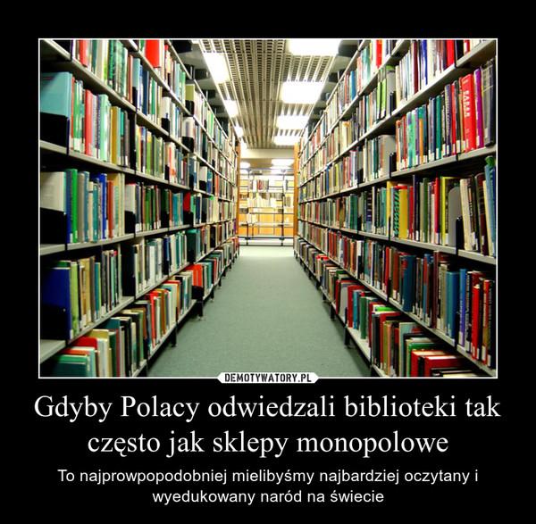Gdyby Polacy odwiedzali biblioteki tak często jak sklepy monopolowe – To najprowpopodobniej mielibyśmy najbardziej oczytany i wyedukowany naród na świecie