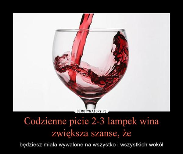 Codzienne picie 2-3 lampek wina zwiększa szanse, że – będziesz miała wywalone na wszystko i wszystkich wokół