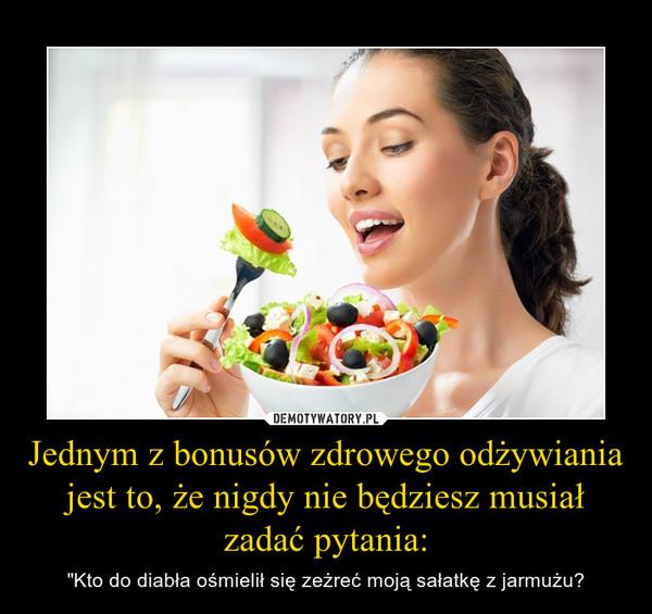 """Jednym z bonusów zdrowego odżywiania jest to, że nigdy nie będziesz musiał zadać pytania: – """"Kto do diabła ośmielił się zeżreć moją sałatkę z jarmużu?"""