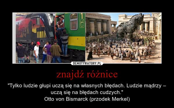 """znajdź różnice – """"Tylko ludzie głupi uczą się na własnych błędach. Ludzie mądrzy – uczą się na błędach cudzych.""""Otto von Bismarck (przodek Merkel)"""