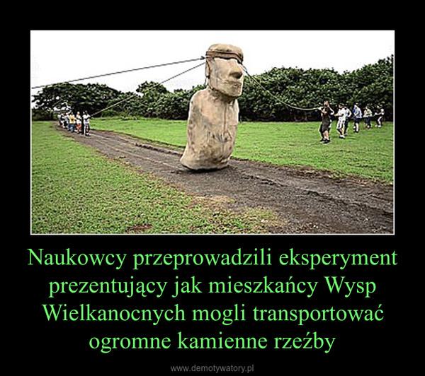 Naukowcy przeprowadzili eksperyment prezentujący jak mieszkańcy Wysp Wielkanocnych mogli transportować ogromne kamienne rzeźby –