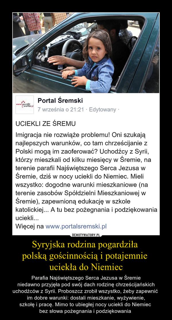 Syryjska rodzina pogardziła polską gościnnością i potajemnie uciekła do Niemiec – Parafia Najświętszego Serca Jezusa w Śremieniedawno przyjęła pod swój dach rodzinę chrześcijańskich uchodźców z Syrii. Proboszcz zrobił wszystko, żeby zapewnić im dobre warunki: dostali mieszkanie, wyżywienie,szkołę i pracę. Mimo to ubiegłej nocy uciekli do Niemiec bez słowa pożegnania i podziękowania
