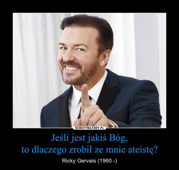 Jeśli jest jakiś Bóg,to dlaczego zrobił ze mnie ateistę? – Ricky Gervais (1960 -)