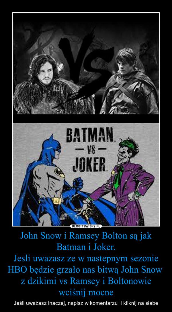 John Snow i Ramsey Bolton są jak Batman i Joker.Jesli uwazasz ze w nastepnym sezonie HBO będzie grzało nas bitwą John Snow  z dzikimi vs Ramsey i Boltonowie wciśnij mocne – Jeśli uważasz inaczej, napisz w komentarzu  i kliknij na słabe