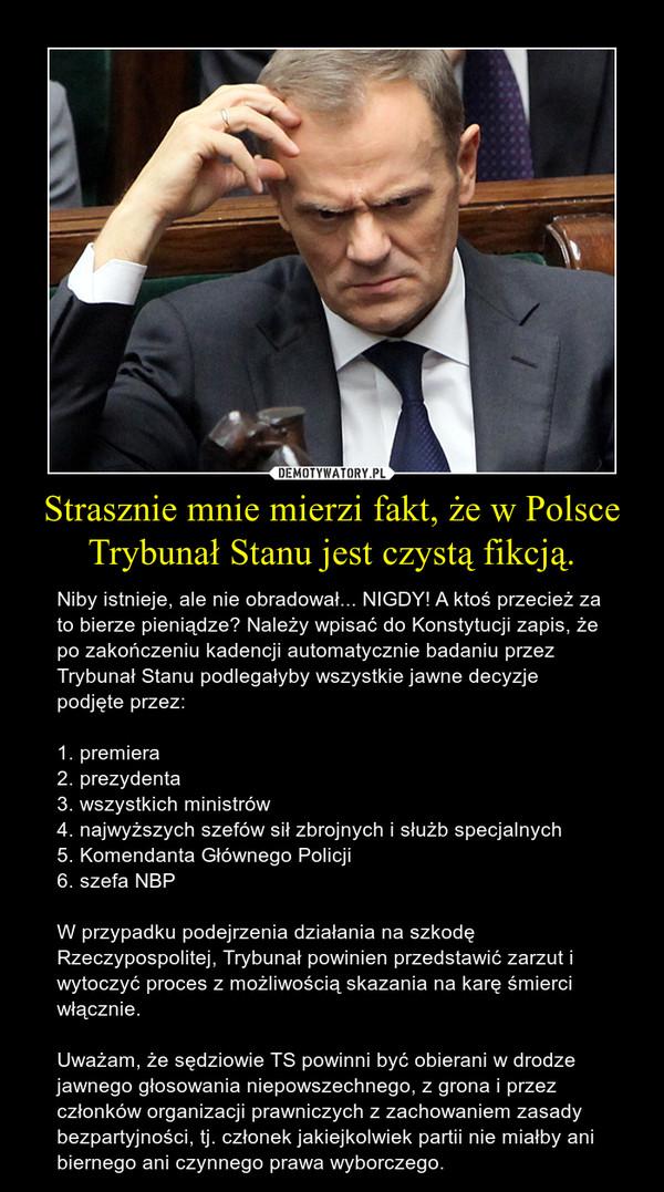 Strasznie mnie mierzi fakt, że w Polsce Trybunał Stanu jest czystą fikcją. – Niby istnieje, ale nie obradował... NIGDY! A ktoś przecież za to bierze pieniądze? Należy wpisać do Konstytucji zapis, że po zakończeniu kadencji automatycznie badaniu przez Trybunał Stanu podlegałyby wszystkie jawne decyzje podjęte przez:1. premiera2. prezydenta3. wszystkich ministrów4. najwyższych szefów sił zbrojnych i służb specjalnych5. Komendanta Głównego Policji6. szefa NBPW przypadku podejrzenia działania na szkodę Rzeczypospolitej, Trybunał powinien przedstawić zarzut i wytoczyć proces z możliwością skazania na karę śmierci włącznie.Uważam, że sędziowie TS powinni być obierani w drodze jawnego głosowania niepowszechnego, z grona i przez członków organizacji prawniczych z zachowaniem zasady bezpartyjności, tj. członek jakiejkolwiek partii nie miałby ani biernego ani czynnego prawa wyborczego.