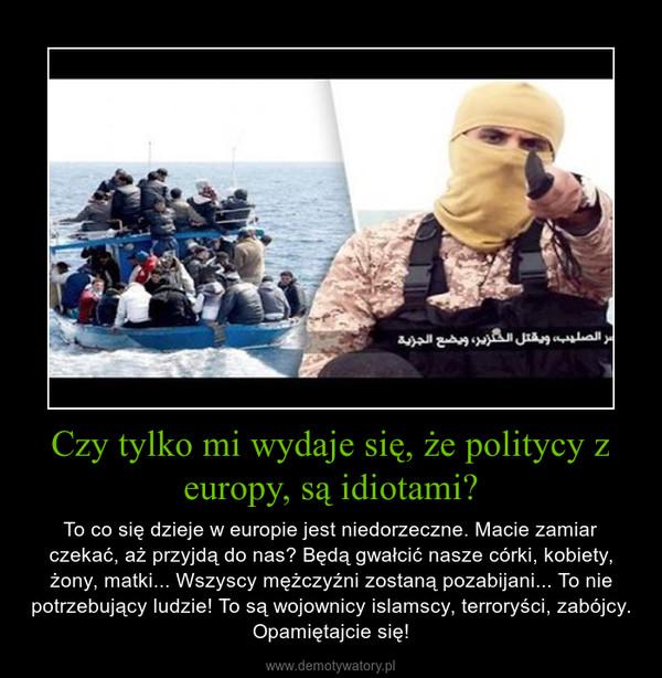Czy tylko mi wydaje się, że politycy z europy, są idiotami? – To co się dzieje w europie jest niedorzeczne. Macie zamiar czekać, aż przyjdą do nas? Będą gwałcić nasze córki, kobiety, żony, matki... Wszyscy mężczyźni zostaną pozabijani... To nie potrzebujący ludzie! To są wojownicy islamscy, terroryści, zabójcy. Opamiętajcie się!