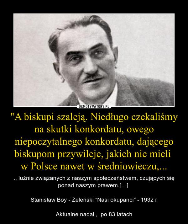 """""""A biskupi szaleją. Niedługo czekaliśmy na skutki konkordatu, owego niepoczytalnego konkordatu, dającego biskupom przywileje, jakich nie mieli w Polsce nawet w średniowieczu,... – .. luźnie związanych z naszym społeczeństwem, czujących się ponad naszym prawem.[…]  Stanisław Boy - Żeleński """"Nasi okupanci"""" - 1932 rAktualne nadal ,  po 83 latach"""