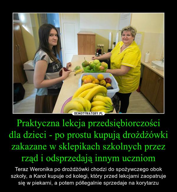 Praktyczna lekcja przedsiębiorczościdla dzieci - po prostu kupują drożdżówki zakazane w sklepikach szkolnych przez rząd i odsprzedają innym uczniom – Teraz Weronika po drożdżówki chodzi do spożywczego obok szkoły, a Karol kupuje od kolegi, który przed lekcjami zaopatruje się w piekarni, a potem półlegalnie sprzedaje na korytarzu