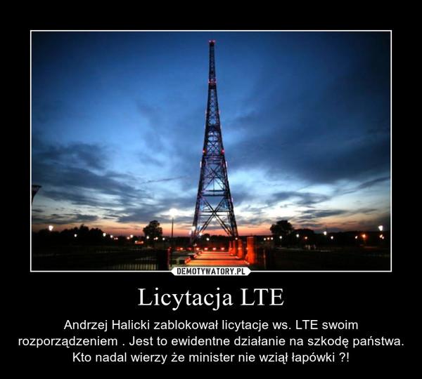 Licytacja LTE – Andrzej Halicki zablokował licytacje ws. LTE swoim rozporządzeniem . Jest to ewidentne działanie na szkodę państwa. Kto nadal wierzy że minister nie wziął łapówki ?!
