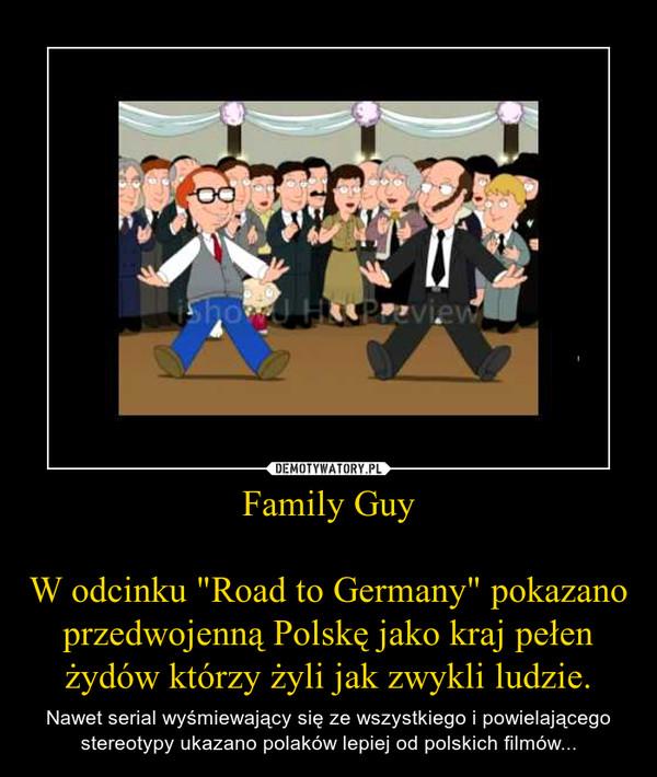 """Family GuyW odcinku """"Road to Germany"""" pokazano przedwojenną Polskę jako kraj pełen żydów którzy żyli jak zwykli ludzie. – Nawet serial wyśmiewający się ze wszystkiego i powielającego stereotypy ukazano polaków lepiej od polskich filmów..."""