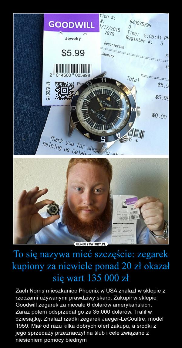 To się nazywa mieć szczęście: zegarek kupiony za niewiele ponad 20 zł okazał się wart 135 000 zł – Zach Norris mieszkaniec Phoenix w USA znalazł w sklepie z rzeczami używanymi prawdziwy skarb. Zakupił w sklepie Goodwill zegarek za niecałe 6 dolarów amerykańskich. Zaraz potem odsprzedał go za 35.000 dolarów. Trafił w dziesiątkę. Znalazł rzadki zegarek Jaeger-LeCoultre, model 1959. Miał od razu kilka dobrych ofert zakupu, a środki z jego sprzedaży przeznaczył na ślub i cele związane z niesieniem pomocy biednym