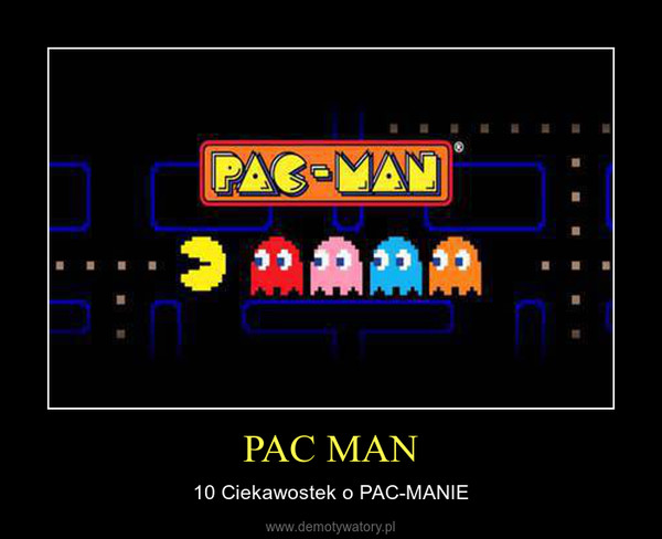 PAC MAN – 10 Ciekawostek o PAC-MANIE