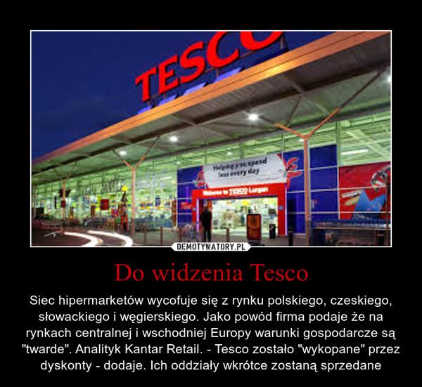 """Do widzenia Tesco – Siec hipermarketów wycofuje się z rynku polskiego, czeskiego, słowackiego i węgierskiego. Jako powód firma podaje że na rynkach centralnej i wschodniej Europy warunki gospodarcze są """"twarde"""". Analityk Kantar Retail. - Tesco zostało """"wykopane"""" przez dyskonty - dodaje. Ich oddziały wkrótce zostaną sprzedane"""