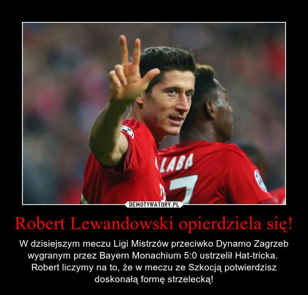 Robert Lewandowski opierdziela się! – W dzisiejszym meczu Ligi Mistrzów przeciwko Dynamo Zagrzeb wygranym przez Bayern Monachium 5:0 ustrzelił Hat-tricka. Robert liczymy na to, że w meczu ze Szkocją potwierdzisz doskonałą formę strzelecką!