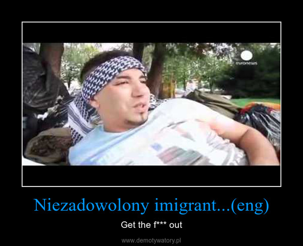 Niezadowolony imigrant...(eng) – Get the f*** out