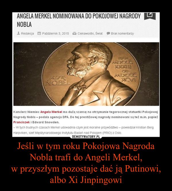Jeśli w tym roku Pokojowa Nagroda Nobla trafi do Angeli Merkel,w przyszłym pozostaje dać ją Putinowi, albo Xi Jinpingowi –  ANGELA MERKEL NOMINOWANA DO POKOJOWEJ NAGRODY NOBLAKanclerz Niemiec Angela Merkel ma dużą szansę na otrzymanie tegorocznej statuetki Pokojowej Nagrody Nobla – podała agencja DPA. Do tej prestiżowej nagrody nominowani są też m.in. papież Franciszek i Edward Snowden.– W tych trudnych czasach Merkel udowadnia czym jest moralne przywództwo – powiedział Kristian Berg Harpviken, szef Międzynarodowego Instytutu Badań nad Pokojem (PRIO) z Oslo.