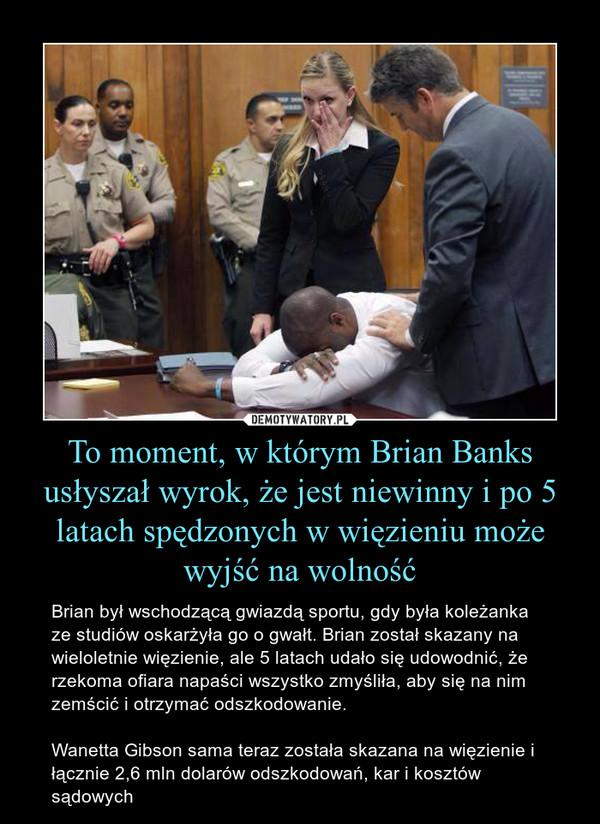 To moment, w którym Brian Banks usłyszał wyrok, że jest niewinny i po 5 latach spędzonych w więzieniu może wyjść na wolność – Brian był wschodzącą gwiazdą sportu, gdy była koleżanka ze studiów oskarżyła go o gwałt. Brian został skazany na wieloletnie więzienie, ale 5 latach udało się udowodnić, że rzekoma ofiara napaści wszystko zmyśliła, aby się na nim zemścić i otrzymać odszkodowanie.Wanetta Gibson sama teraz została skazana na więzienie i łącznie 2,6 mln dolarów odszkodowań, kar i kosztów sądowych