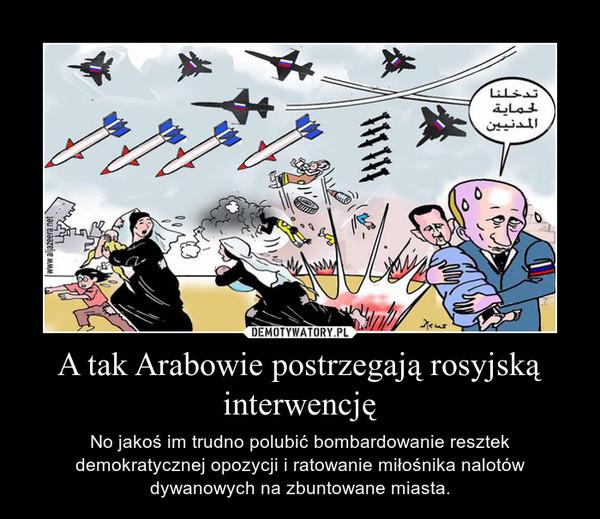 A tak Arabowie postrzegają rosyjską interwencję – No jakoś im trudno polubić bombardowanie resztek demokratycznej opozycji i ratowanie miłośnika nalotów dywanowych na zbuntowane miasta.