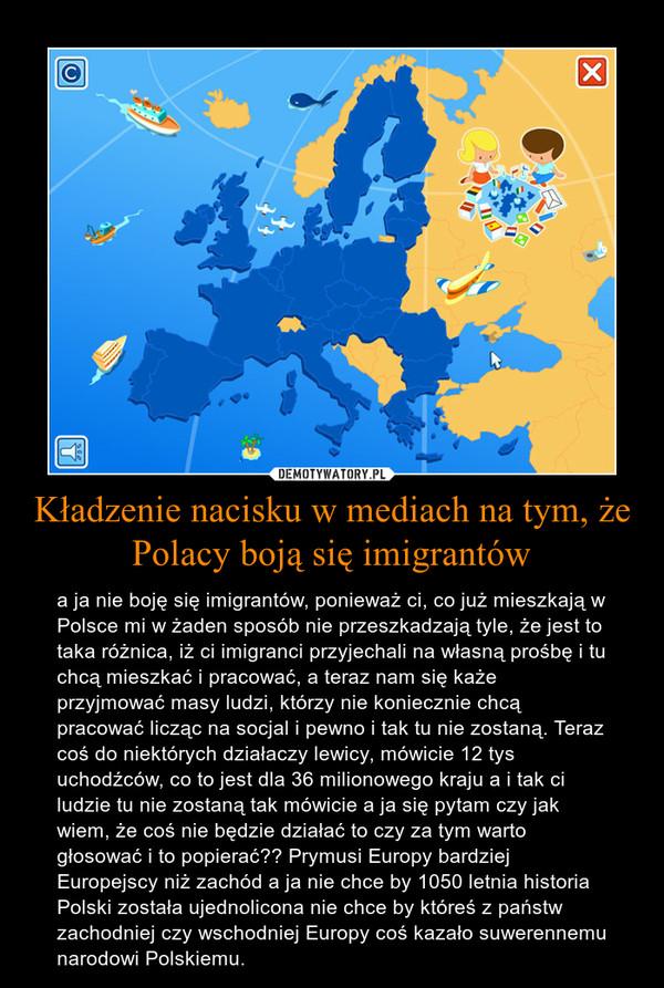 Kładzenie nacisku w mediach na tym, że Polacy boją się imigrantów – a ja nie boję się imigrantów, ponieważ ci, co już mieszkają w Polsce mi w żaden sposób nie przeszkadzają tyle, że jest to taka różnica, iż ci imigranci przyjechali na własną prośbę i tu chcą mieszkać i pracować, a teraz nam się każe przyjmować masy ludzi, którzy nie koniecznie chcą pracować licząc na socjal i pewno i tak tu nie zostaną. Teraz coś do niektórych działaczy lewicy, mówicie 12 tys uchodźców, co to jest dla 36 milionowego kraju a i tak ci ludzie tu nie zostaną tak mówicie a ja się pytam czy jak wiem, że coś nie będzie działać to czy za tym warto głosować i to popierać?? Prymusi Europy bardziej Europejscy niż zachód a ja nie chce by 1050 letnia historia Polski została ujednolicona nie chce by któreś z państw zachodniej czy wschodniej Europy coś kazało suwerennemu narodowi Polskiemu.