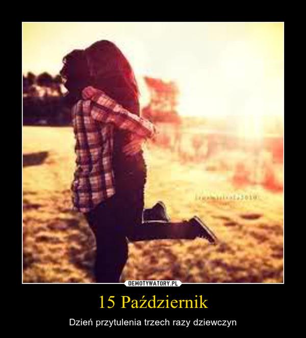 15 Październik – Dzień przytulenia trzech razy dziewczyn