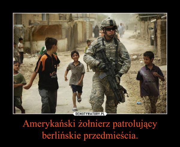 Amerykański żołnierz patrolujący berlińskie przedmieścia. –
