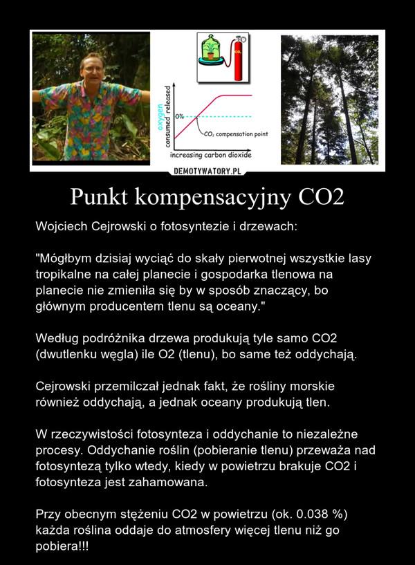 """Punkt kompensacyjny CO2 – Wojciech Cejrowski o fotosyntezie i drzewach:""""Mógłbym dzisiaj wyciąć do skały pierwotnej wszystkie lasy tropikalne na całej planecie i gospodarka tlenowa na planecie nie zmieniła się by w sposób znaczący, bo głównym producentem tlenu są oceany.""""Według podróżnika drzewa produkują tyle samo CO2 (dwutlenku węgla) ile O2 (tlenu), bo same też oddychają.Cejrowski przemilczał jednak fakt, że rośliny morskie również oddychają, a jednak oceany produkują tlen.W rzeczywistości fotosynteza i oddychanie to niezależne procesy. Oddychanie roślin (pobieranie tlenu) przeważa nad fotosyntezą tylko wtedy, kiedy w powietrzu brakuje CO2 i fotosynteza jest zahamowana.Przy obecnym stężeniu CO2 w powietrzu (ok. 0.038 %) każda roślina oddaje do atmosfery więcej tlenu niż go pobiera!!!"""