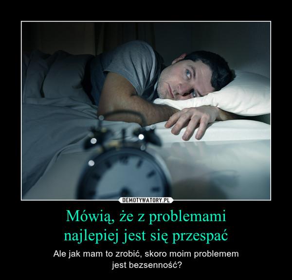 Mówią, że z problemaminajlepiej jest się przespać – Ale jak mam to zrobić, skoro moim problemem jest bezsenność?