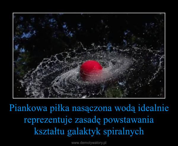 Piankowa piłka nasączona wodą idealnie reprezentuje zasadę powstawania kształtu galaktyk spiralnych –