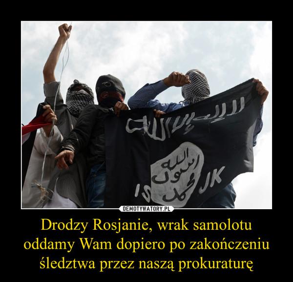 Drodzy Rosjanie, wrak samolotu oddamy Wam dopiero po zakończeniu śledztwa przez naszą prokuraturę –