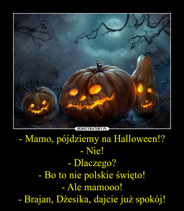 - Mamo, pójdziemy na Halloween!?- Nie!- Dlaczego?- Bo to nie polskie święto!- Ale mamooo!- Brajan, Dżesika, dajcie już spokój! –