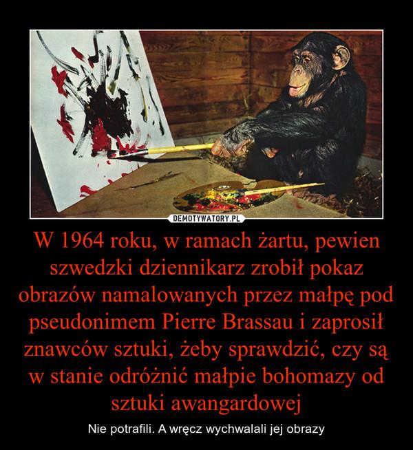 W 1964 roku, w ramach żartu, pewien szwedzki dziennikarz zrobił pokaz obrazów namalowanych przez małpę pod pseudonimem Pierre Brassau i zaprosił znawców sztuki, żeby sprawdzić, czy są w stanie odróżnić małpie bohomazy od sztuki awangardowej – Nie potrafili. A wręcz wychwalali jej obrazy