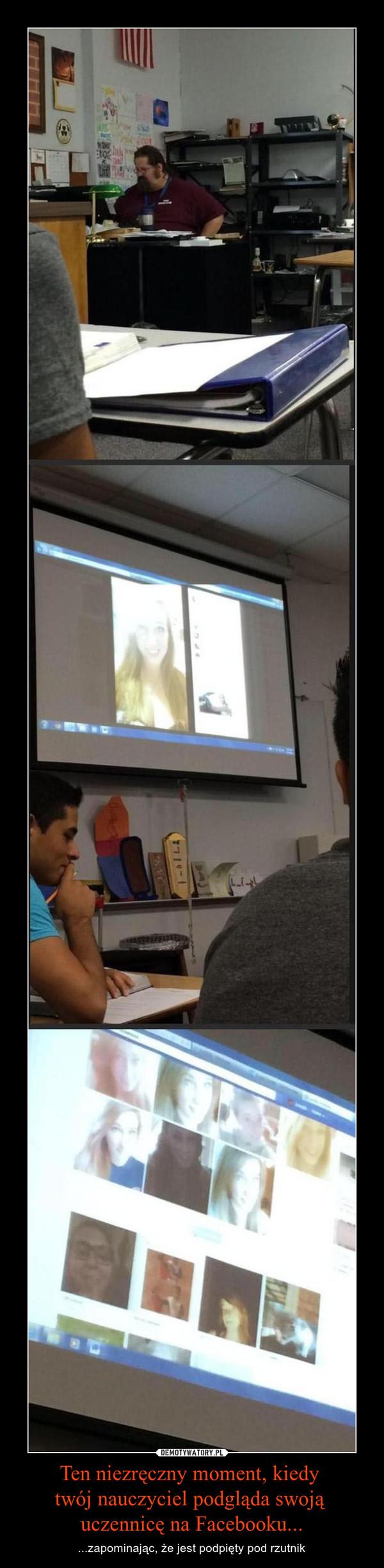 Ten niezręczny moment, kiedy twój nauczyciel podgląda swoją uczennicę na Facebooku... – ...zapominając, że jest podpięty pod rzutnik
