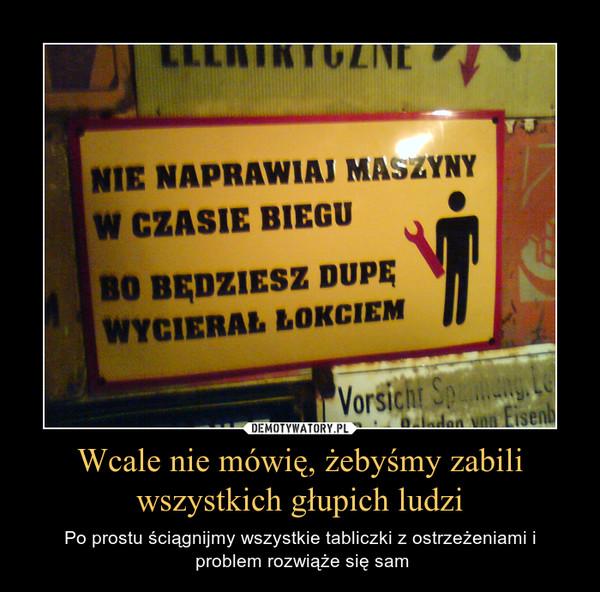 Wcale nie mówię, żebyśmy zabili wszystkich głupich ludzi – Po prostu ściągnijmy wszystkie tabliczki z ostrzeżeniami i problem rozwiąże się sam