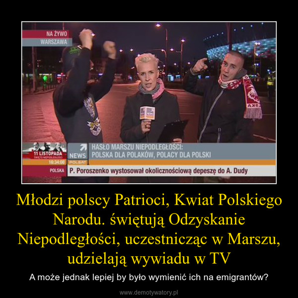 Młodzi polscy Patrioci, Kwiat Polskiego Narodu. świętują Odzyskanie Niepodległości, uczestnicząc w Marszu, udzielają wywiadu w TV – A może jednak lepiej by było wymienić ich na emigrantów?