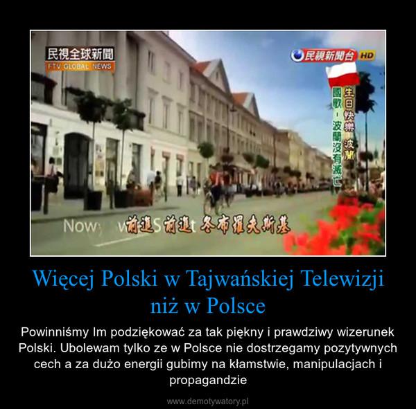 Więcej Polski w Tajwańskiej Telewizji niż w Polsce – Powinniśmy Im podziękować za tak piękny i prawdziwy wizerunek Polski. Ubolewam tylko ze w Polsce nie dostrzegamy pozytywnych cech a za dużo energii gubimy na kłamstwie, manipulacjach i propagandzie