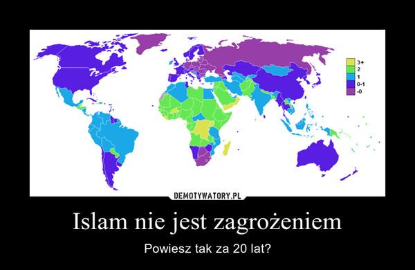 Islam nie jest zagrożeniem – Powiesz tak za 20 lat?