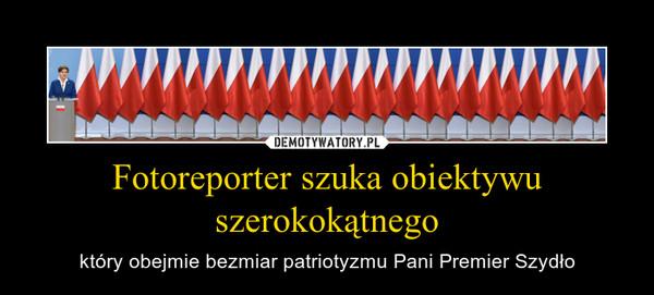 Fotoreporter szuka obiektywu szerokokątnego – który obejmie bezmiar patriotyzmu Pani Premier Szydło