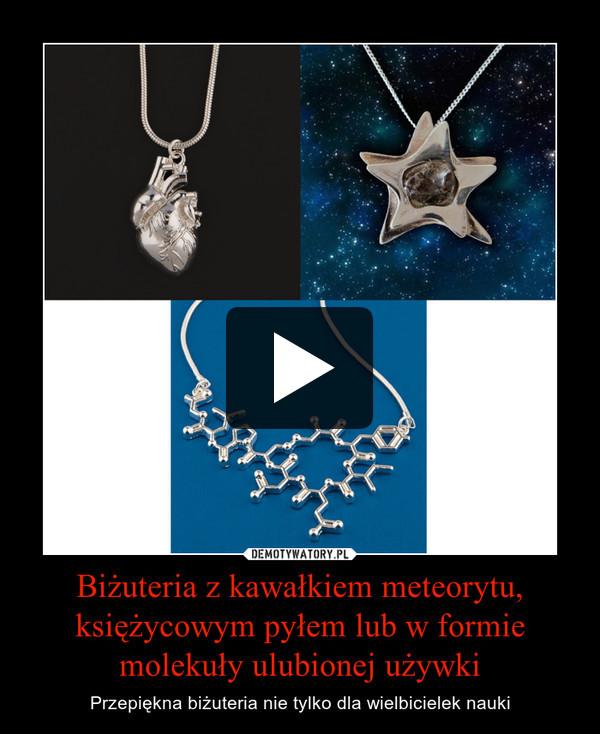 Biżuteria z kawałkiem meteorytu, księżycowym pyłem lub w formie molekuły ulubionej używki – Przepiękna biżuteria nie tylko dla wielbicielek nauki