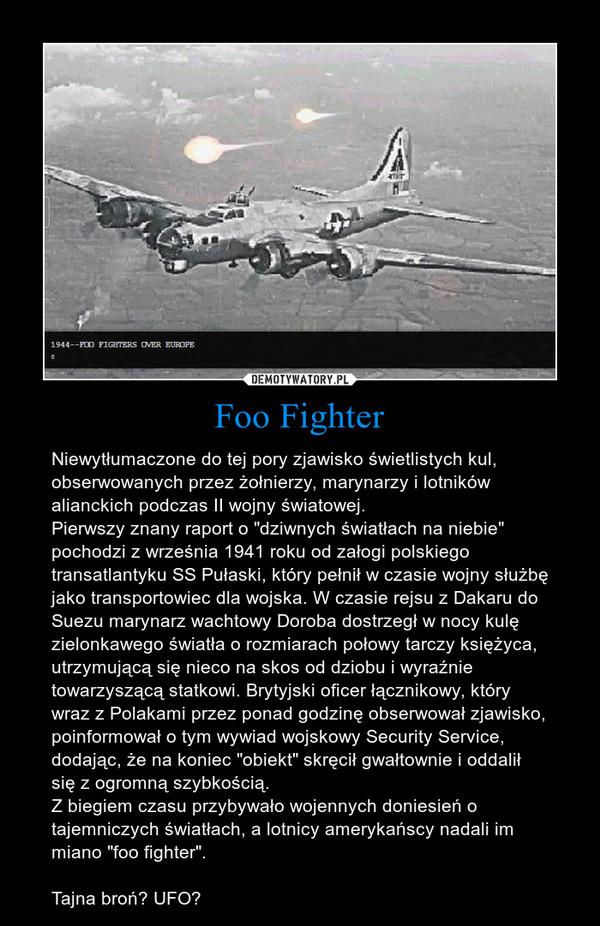 """Foo Fighter – Niewytłumaczone do tej pory zjawisko świetlistych kul, obserwowanych przez żołnierzy, marynarzy i lotników alianckich podczas II wojny światowej. Pierwszy znany raport o """"dziwnych światłach na niebie"""" pochodzi z września 1941 roku od załogi polskiego transatlantyku SS Pułaski, który pełnił w czasie wojny służbę jako transportowiec dla wojska. W czasie rejsu z Dakaru do Suezu marynarz wachtowy Doroba dostrzegł w nocy kulę zielonkawego światła o rozmiarach połowy tarczy księżyca, utrzymującą się nieco na skos od dziobu i wyraźnie towarzyszącą statkowi. Brytyjski oficer łącznikowy, który wraz z Polakami przez ponad godzinę obserwował zjawisko, poinformował o tym wywiad wojskowy Security Service, dodając, że na koniec """"obiekt"""" skręcił gwałtownie i oddalił się z ogromną szybkością.Z biegiem czasu przybywało wojennych doniesień o tajemniczych światłach, a lotnicy amerykańscy nadali im miano """"foo fighter"""".Tajna broń? UFO?"""