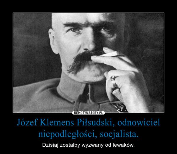 Józef Klemens Piłsudski, odnowiciel niepodległości, socjalista. – Dzisiaj zostałby wyzwany od lewaków.