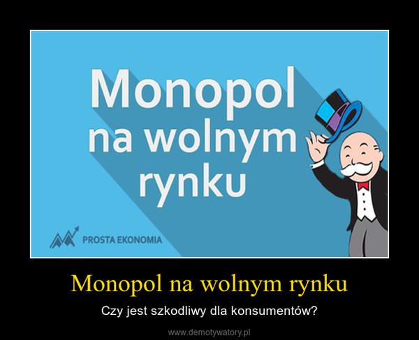 Monopol na wolnym rynku – Czy jest szkodliwy dla konsumentów?