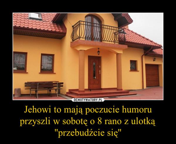 Jehowi to mają poczucie humoruprzyszli w sobotę o 8 rano z ulotką ''przebudźcie się'' –