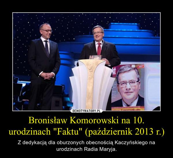 """Bronisław Komorowski na 10. urodzinach """"Faktu"""" (październik 2013 r.) – Z dedykacją dla oburzonych obecnością Kaczyńskiego na urodzinach Radia Maryja."""