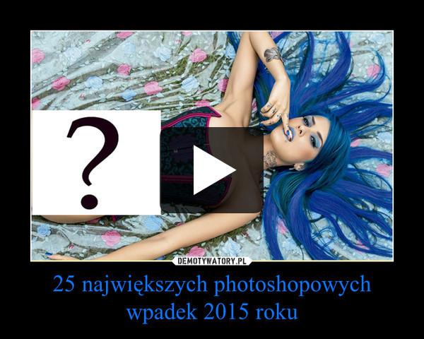 25 największych photoshopowych wpadek 2015 roku –